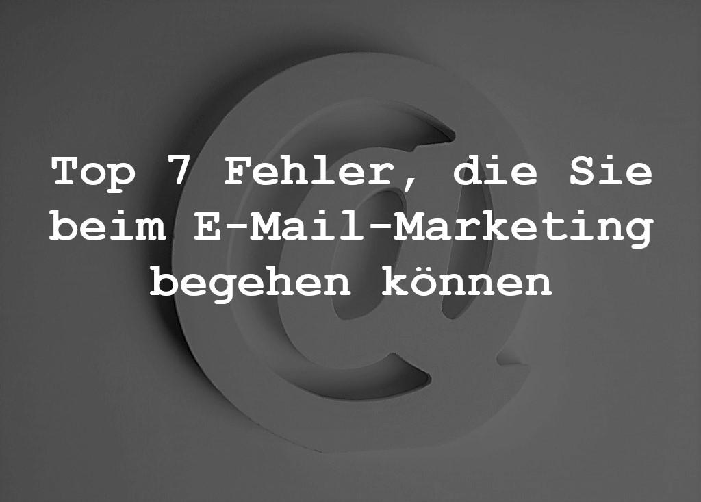 Top 7 Fehler, die Sie beim E-Mail-Marketing begehen können