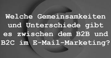 4) Welche Gemeinsamkeiten und Unterschiede gibt es zwischen dem B2B und B2C im E-Mail-Marketing?
