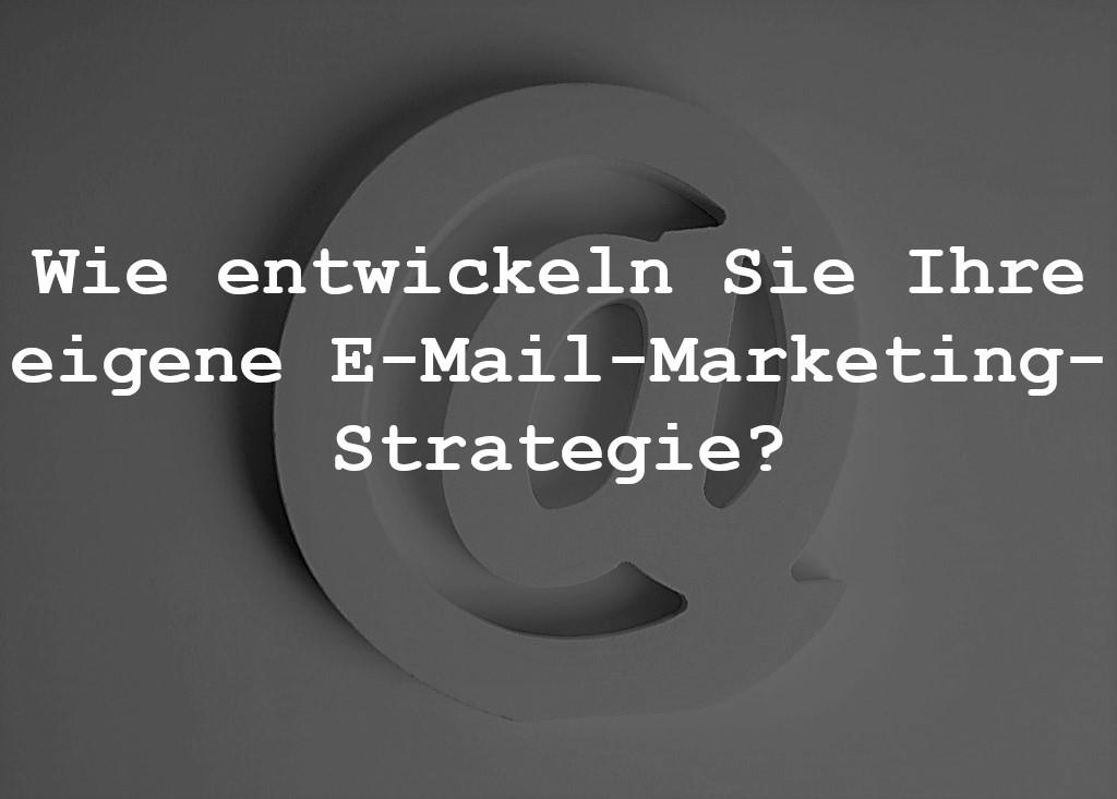 Wie entwickeln Sie Ihre eigene E-Mail-Marketing-Strategie